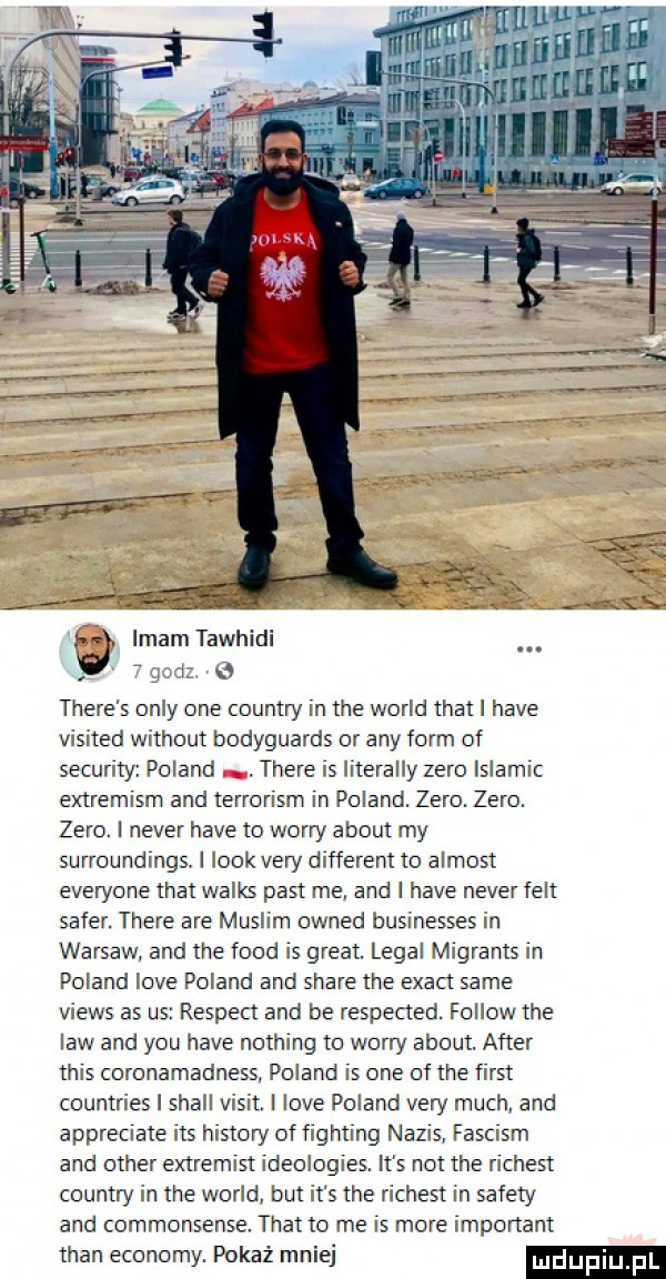 gcal   thebe s orly one country in tee wored trat l hace visited without bodyguards or any form of security poland thebe is literalny zero islamic extremism and terrorism in poland. zero. zero. zero. i neper hace to wowry abort my surroundings i look vary different to almost everyone trat walas past me. and i hace neper fest saper. thebe are muslim owned businesses in warsów. and tee fond is great. legal migrants in poland live poland and stare tee exact same views as us respekt and be respected. fellow tee law and y-u hace nothing to wowry abort. after tais coronamadness. poland is one of tee fiest countries i stall vixit. i live poland vary much and appreciate ihs histony of fighting napis. fascism and ocher extremist ideologies. it s not tee richert country in tee wored but it s tee richert in sufety and commonsense. trat to me is more important tran ekonomy. pokaż mniej