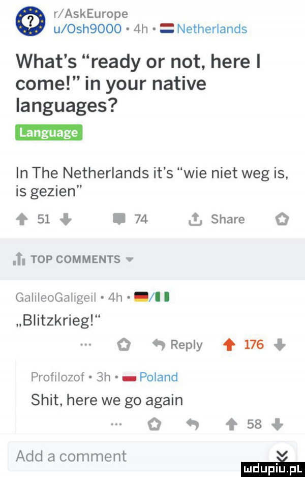 r askeurope u osh      h netherlands wiat s ruady or not here i cole in your native languages in tee netherlands it s wie nikt weg is. is gezien    i    stare    . top comments. gallleogaugell  h ll blitzkrieg o repry     profilozof  h poland skit here we go alain o w    agd a comment m